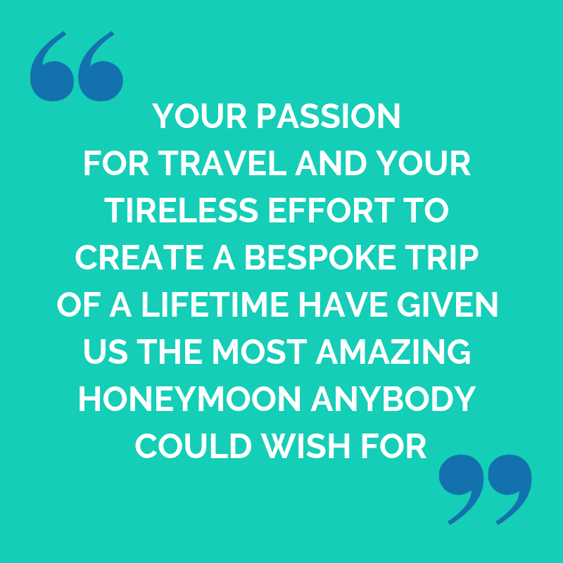 Ed and Amy Testimonial: your passion for travel and your tireless effort to create a bespoke trip of a lifetime have given us the most amazing honeymoon anybody could wish for